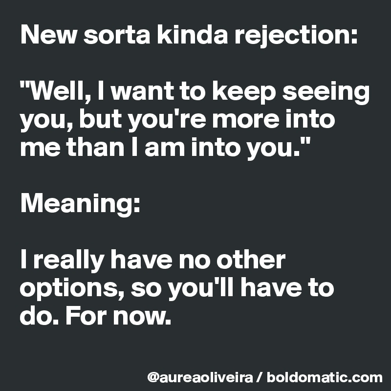 """New sorta kinda rejection:  """"Well, I want to keep seeing you, but you're more into me than I am into you.""""  Meaning:  I really have no other options, so you'll have to do. For now."""