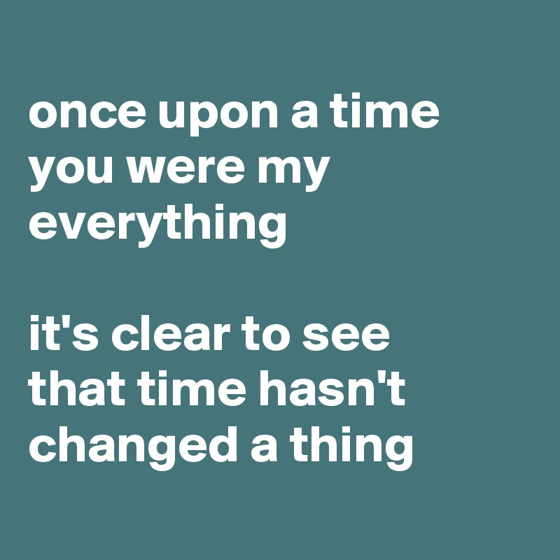 Once Upon A Time You Were My Everything It S Clear To See That Time Hasn T Changed A Thing Post By Tisay Kow On Boldomatic