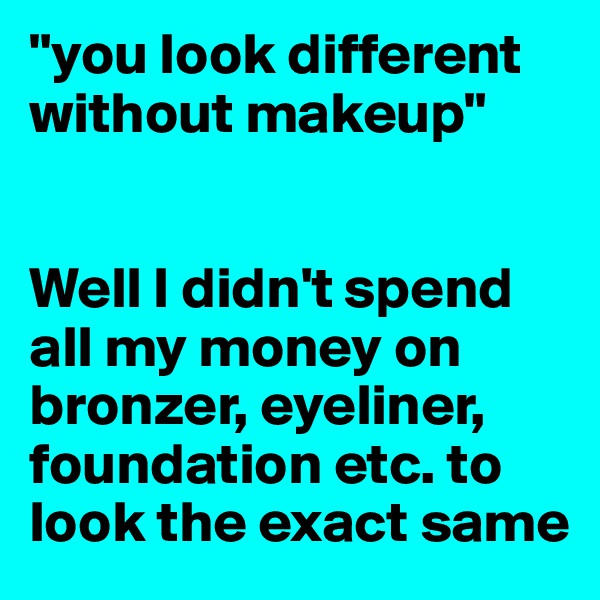 """""""you look different without makeup""""   Well I didn't spend all my money on bronzer, eyeliner, foundation etc. to look the exact same"""