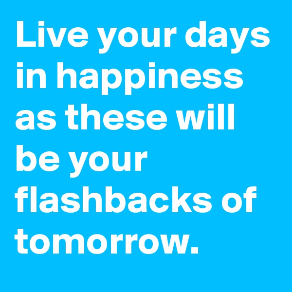 Live your days in happiness as these will be your flashbacks of tomorrow.