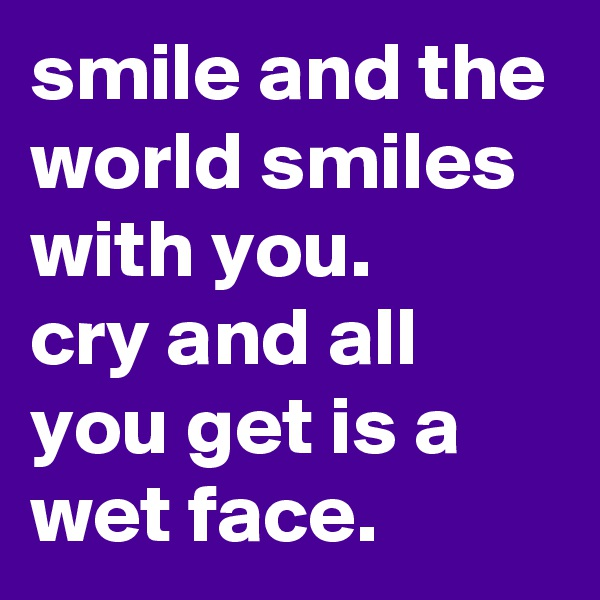 smile and the world smiles with you. cry and all you get is a wet face.