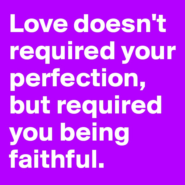 Love doesn't required your perfection, but required you being faithful.