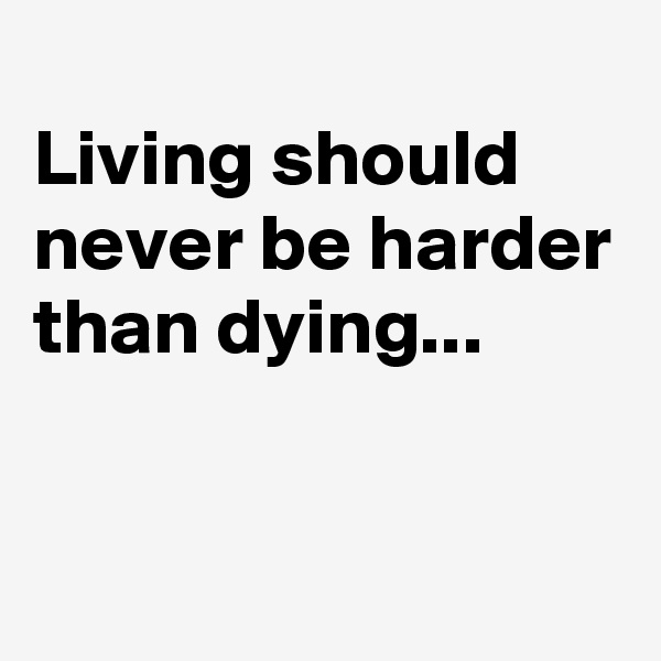 Living should never be harder than dying...