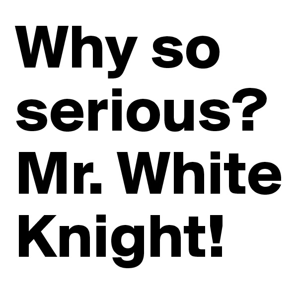 Why so serious? Mr. White Knight!
