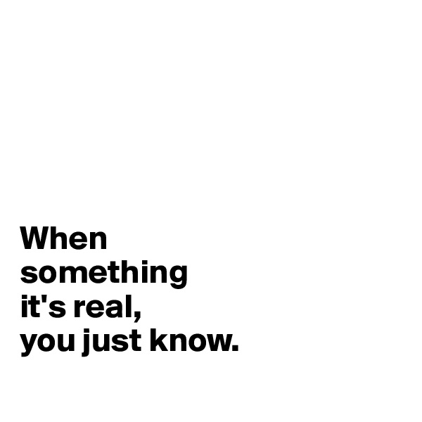 When  something  it's real, you just know.