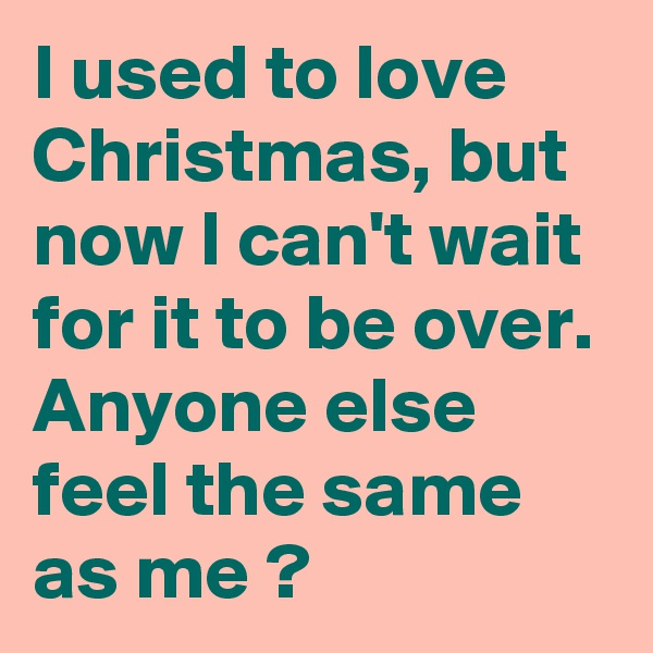 I used to love Christmas, but now I can't wait for it to be over. Anyone else feel the same as me ?