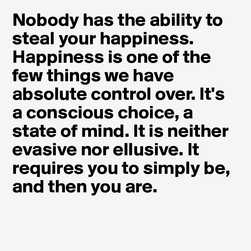 Nobody has the ability to steal your happiness. Happiness is one of the few things we have absolute control over. It's a conscious choice, a state of mind. It is neither evasive nor ellusive. It requires you to simply be, and then you are.