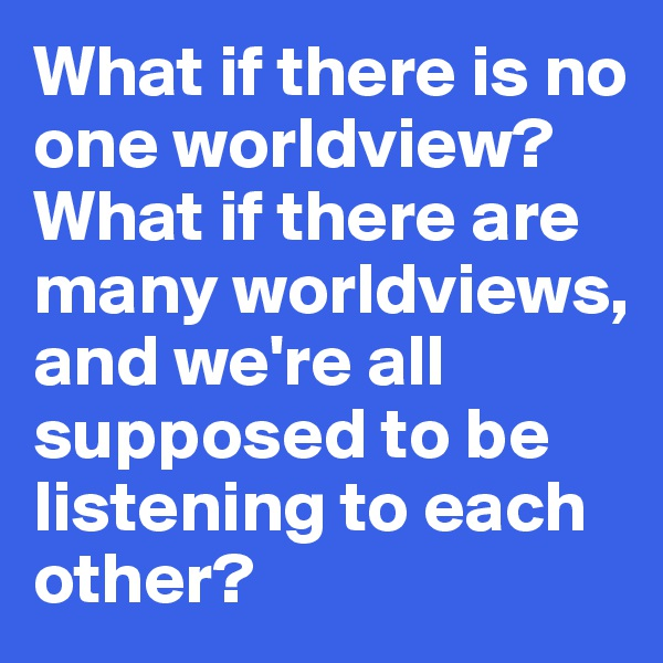 What if there is no one worldview? What if there are many worldviews, and we're all supposed to be listening to each other?