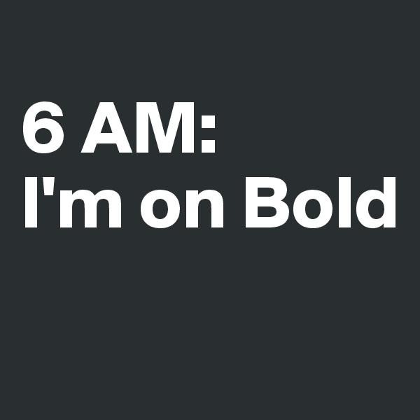 6 AM: I'm on Bold