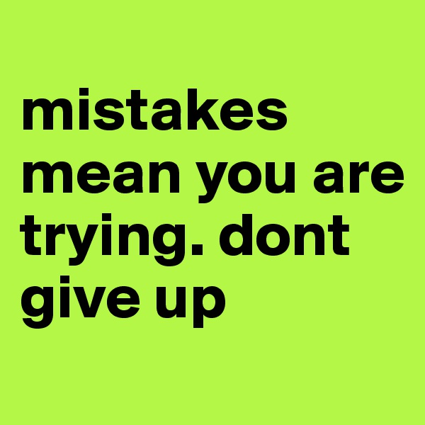 mistakes mean you are trying. dont give up