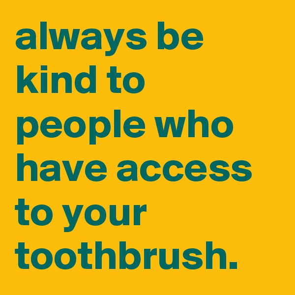 always be kind to people who have access to your toothbrush.