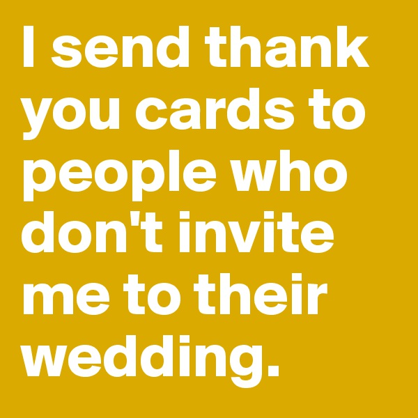 I send thank you cards to people who don't invite me to their wedding.