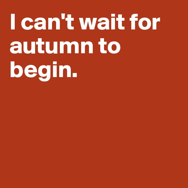 I can't wait for autumn to begin.