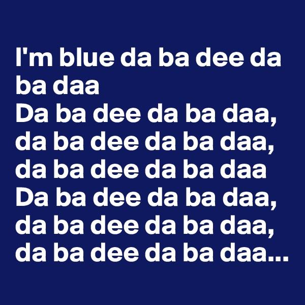 I'm blue da ba dee da ba daa Da ba dee da ba daa, da ba dee da ba daa, da ba dee da ba daa Da ba dee da ba daa, da ba dee da ba daa, da ba dee da ba daa...