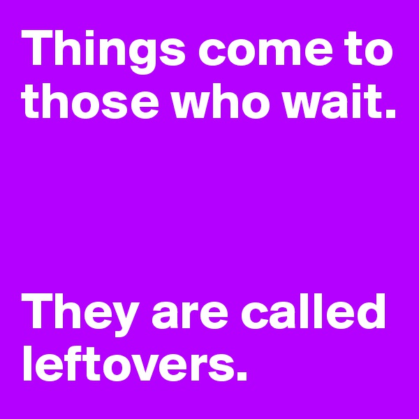 Things come to those who wait.    They are called leftovers.