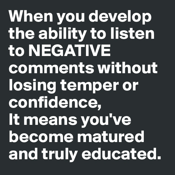When you develop the ability to listen to NEGATIVE comments without losing temper or confidence, It means you've become matured and truly educated.