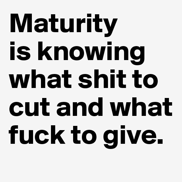 Maturity  is knowing what shit to cut and what fuck to give.