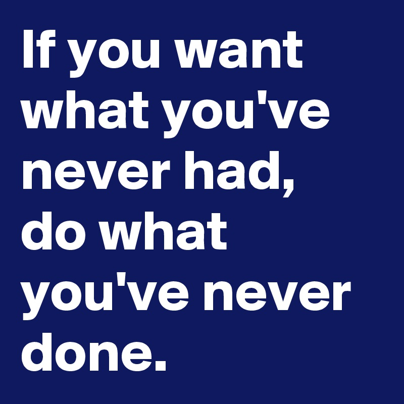 If you want what you've never had, do what you've never done.