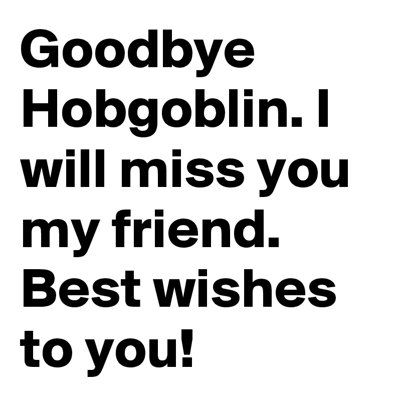 Goodbye Hobgoblin. I will miss you my friend. Best wishes ...