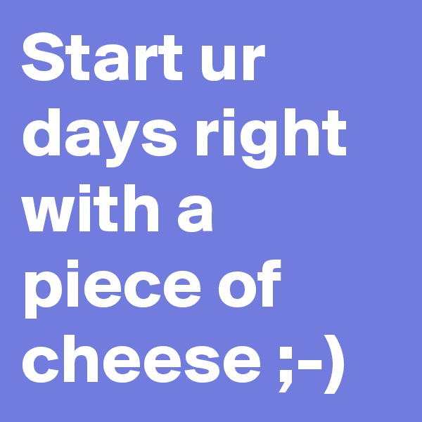 Start ur days right with a piece of cheese ;-)