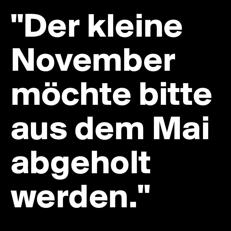 """""""Der kleine November möchte bitte aus dem Mai abgeholt werden."""""""