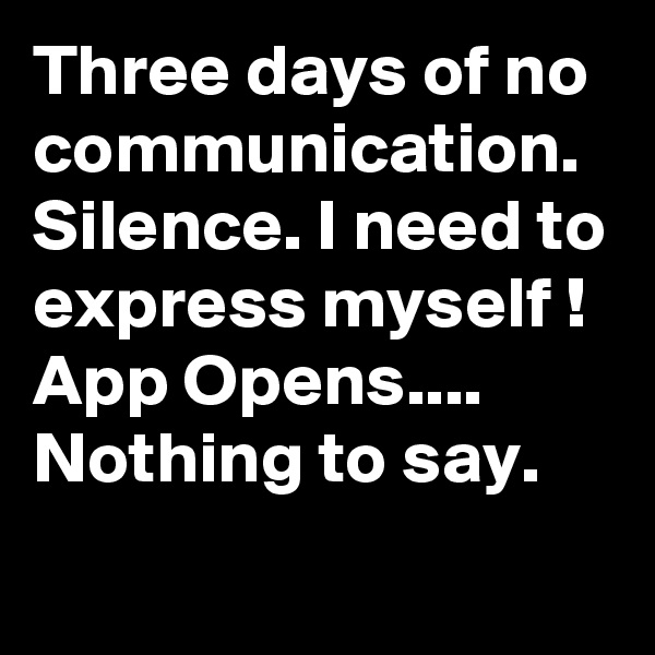 Three days of no communication. Silence. I need to express myself ! App Opens.... Nothing to say.