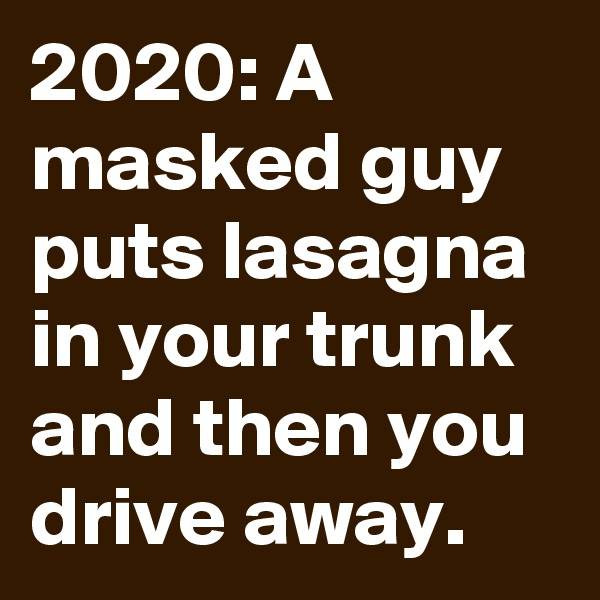 2020: A masked guy puts lasagna in your trunk and then you drive away.