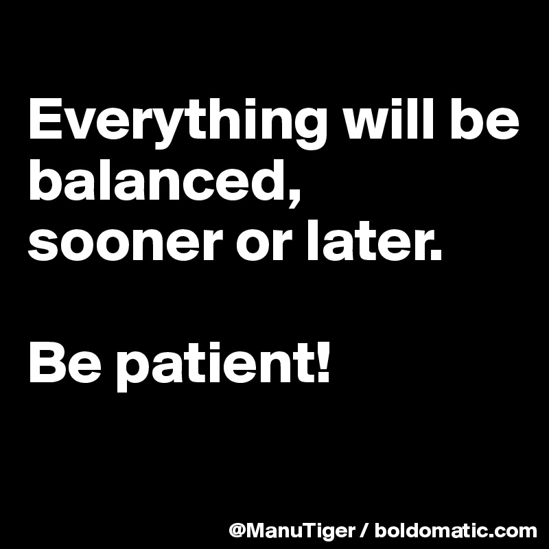 Everything will be balanced, sooner or later.   Be patient!