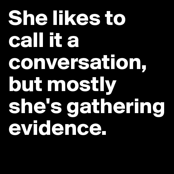 She likes to call it a conversation, but mostly she's gathering evidence.