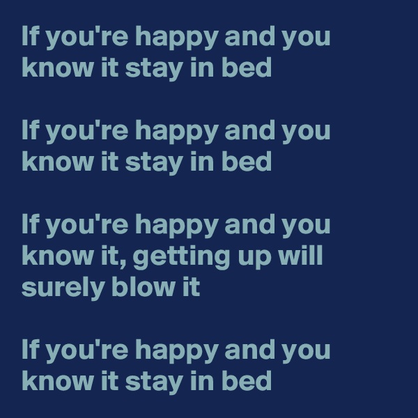 If you're happy and you know it stay in bed  If you're happy and you know it stay in bed  If you're happy and you know it, getting up will surely blow it  If you're happy and you know it stay in bed