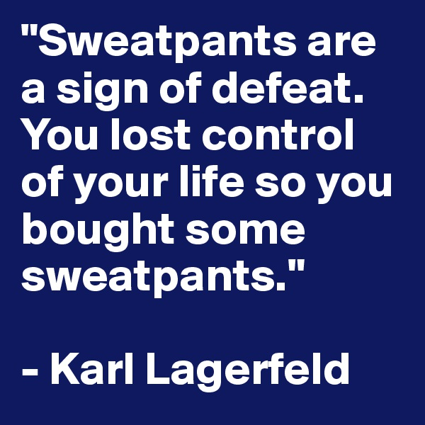 """""""Sweatpants are a sign of defeat. You lost control of your life so you bought some sweatpants.""""  - Karl Lagerfeld"""