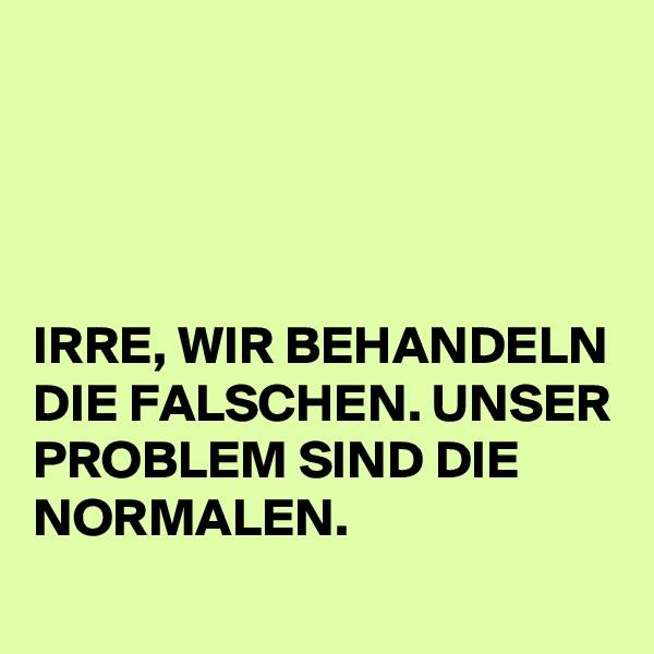 IRRE, WIR BEHANDELN DIE FALSCHEN. UNSER PROBLEM SIND DIE NORMALEN.