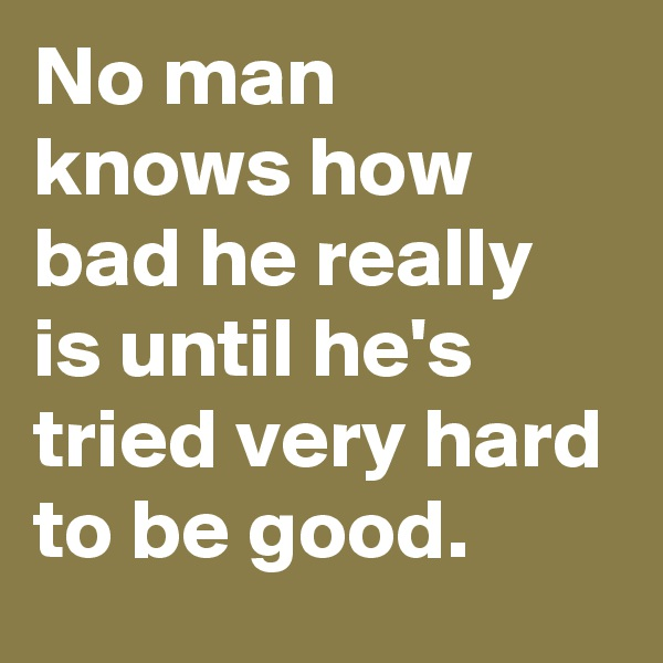 No man knows how bad he really is until he's tried very hard to be good.