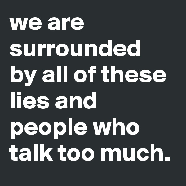 we are surrounded by all of these lies and people who talk too much.