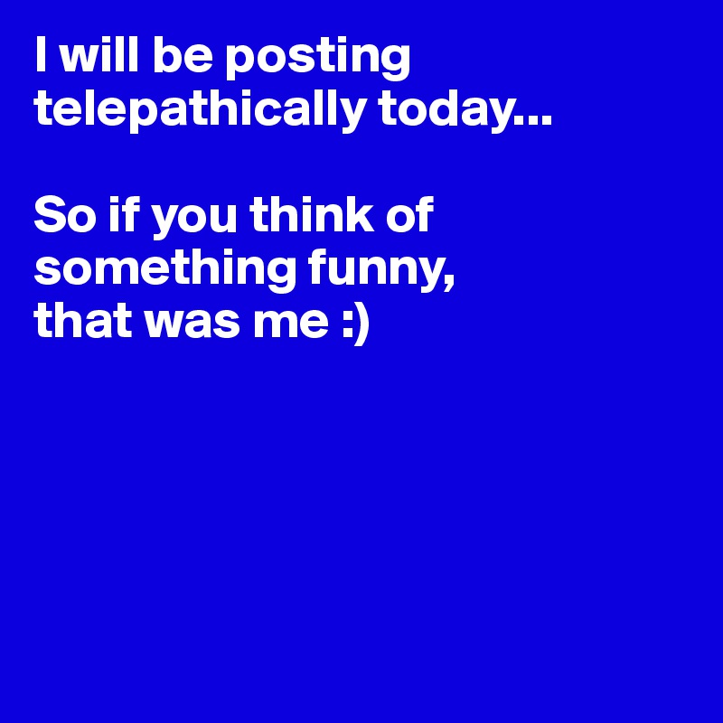 I will be posting telepathically today...   So if you think of something funny, that was me :)