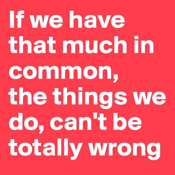 If we have that much in common,  the things we do, can't be totally wrong