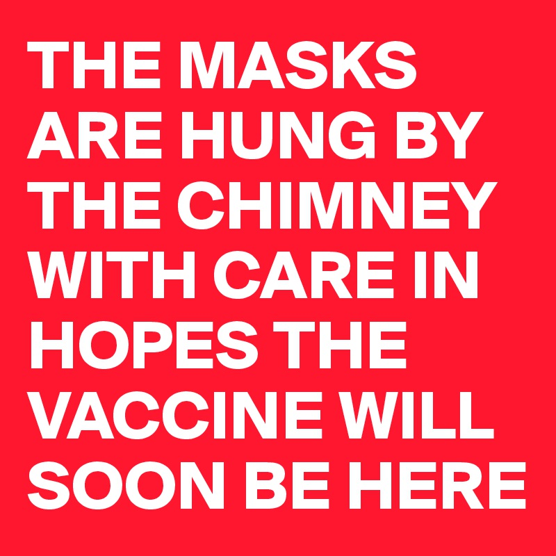 THE MASKS ARE HUNG BY THE CHIMNEY WITH CARE IN HOPES THE VACCINE WILL SOON BE HERE