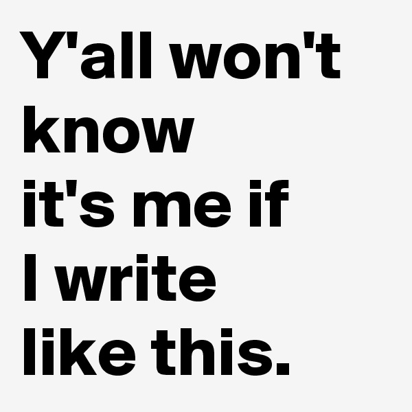 Y'all won't know  it's me if  I write  like this.