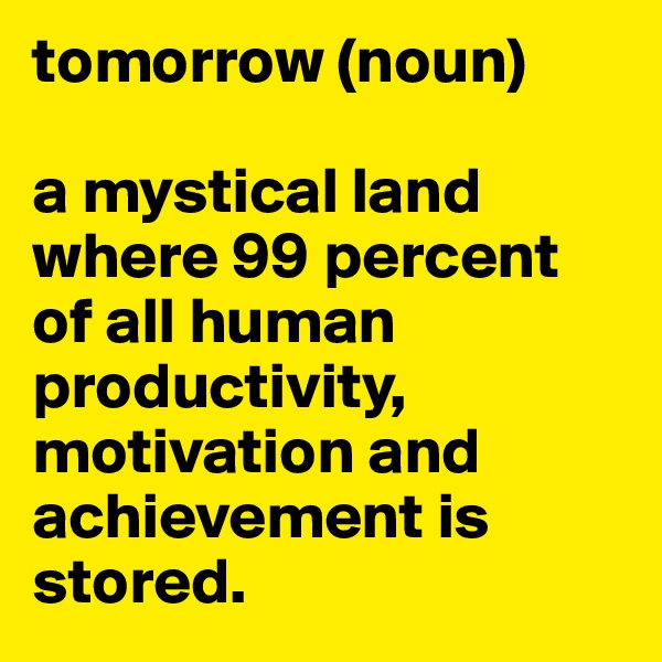tomorrow (noun)  a mystical land where 99 percent of all human productivity, motivation and achievement is stored.