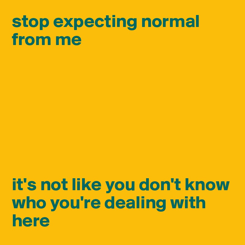 stop expecting normal from me        it's not like you don't know who you're dealing with here