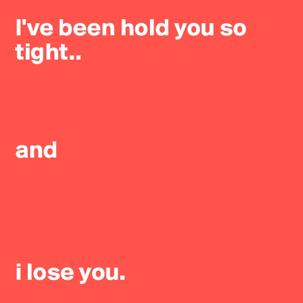 I've been hold you so tight..     and      i lose you.