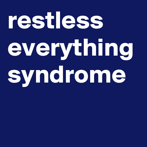restless everything syndrome