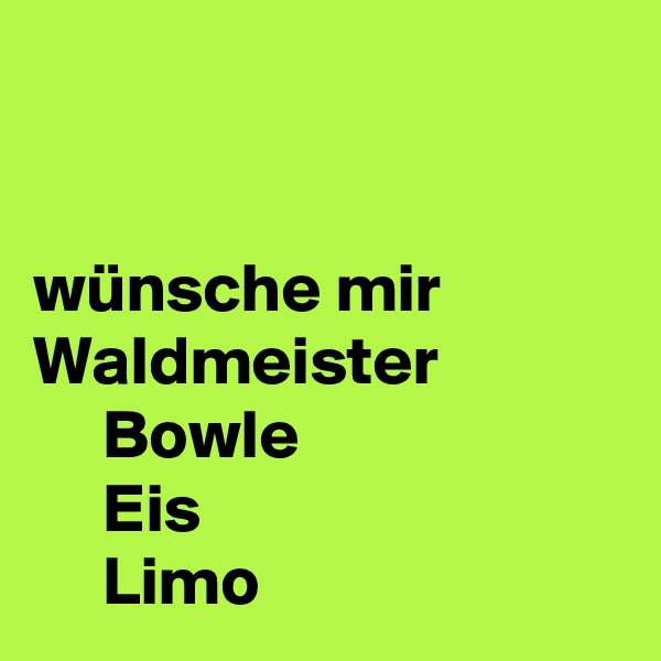 wünsche mir Waldmeister      Bowle      Eis       Limo