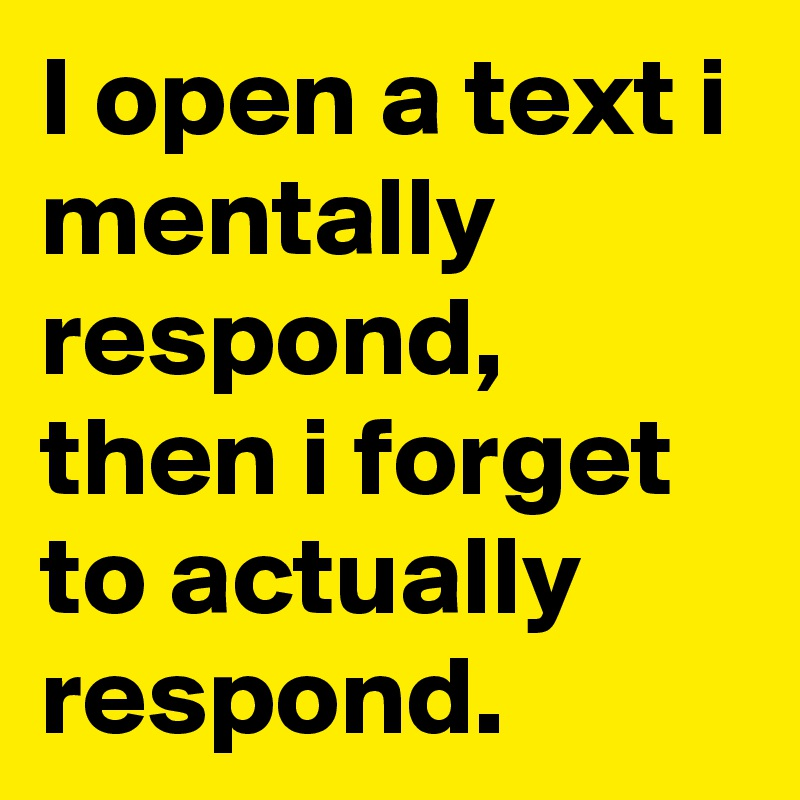 I open a text i mentally respond, then i forget to actually respond.