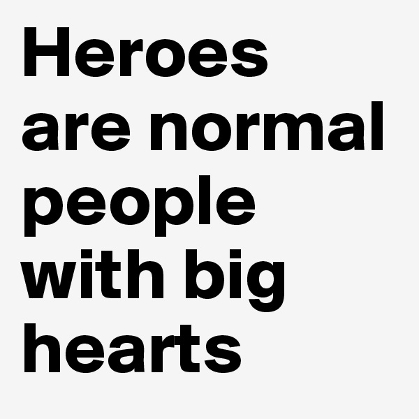 Heroes  are normal people with big hearts