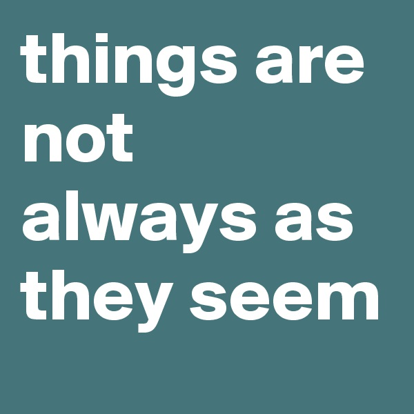 things are not always as they seem