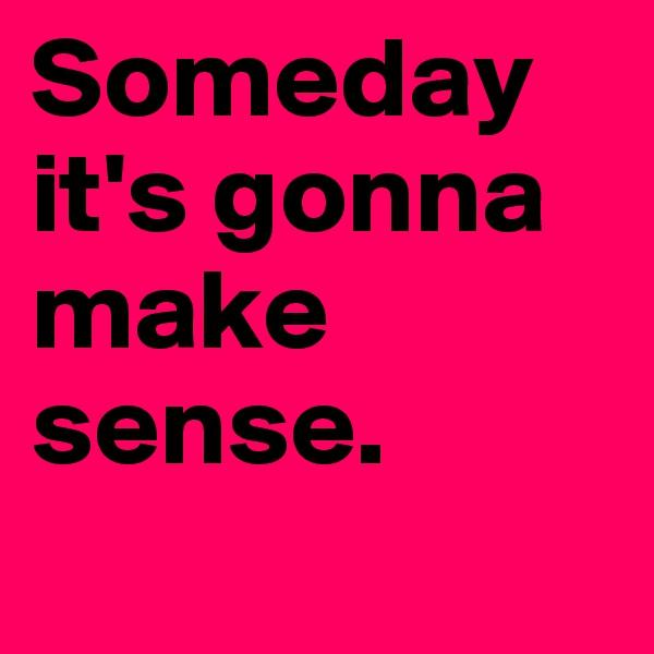 Someday it's gonna make sense.