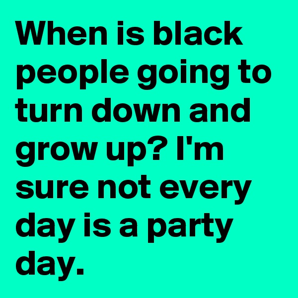 When is black people going to turn down and grow up? I'm sure not every day is a party day.