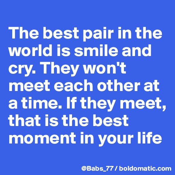 The best pair in the world is smile and cry. They won't meet each other at a time. If they meet, that is the best moment in your life