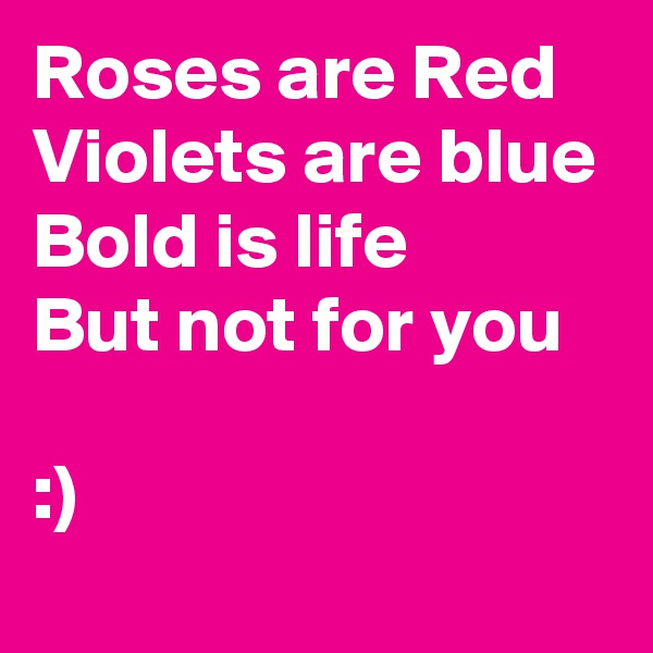 Roses are Red Violets are blue Bold is life But not for you   :)